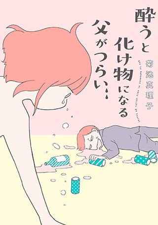 『酔うと化け物になる父がつらい』菊池真理子